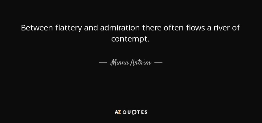 Between flattery and admiration there often flows a river of contempt. - Minna Antrim