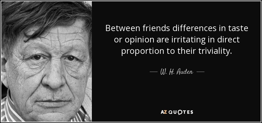 Between friends differences in taste or opinion are irritating in direct proportion to their triviality. - W. H. Auden