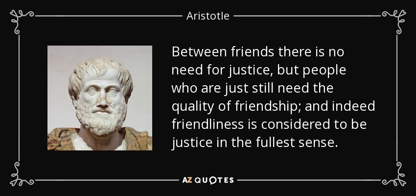 Between friends there is no need for justice, but people who are just still need the quality of friendship; and indeed friendliness is considered to be justice in the fullest sense. - Aristotle