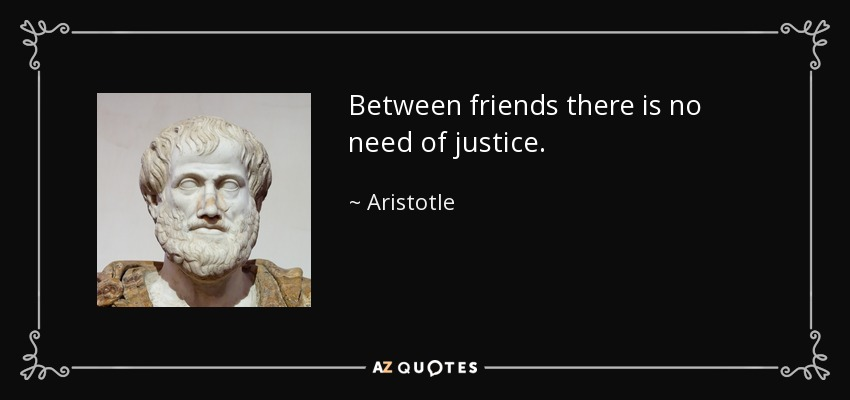 Between friends there is no need of justice. - Aristotle