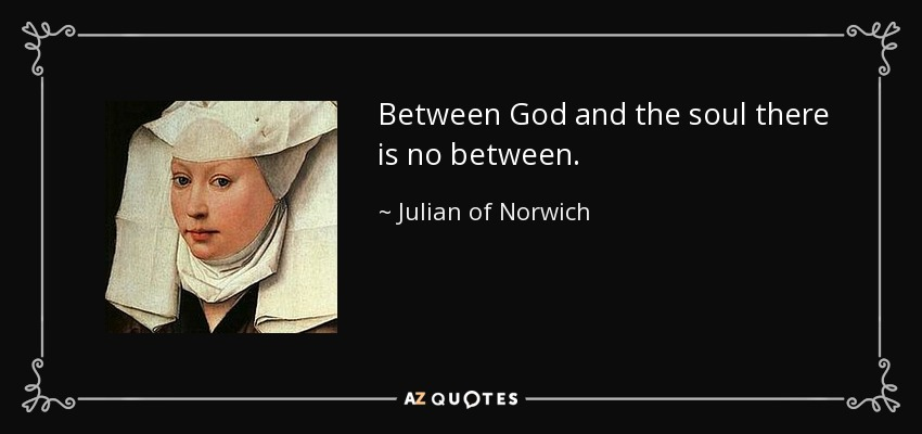 Between God and the soul there is no between. - Julian of Norwich