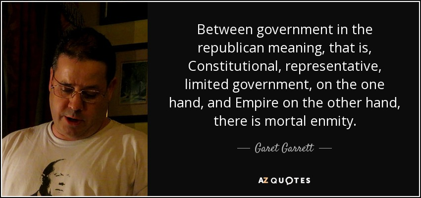Between government in the republican meaning, that is, Constitutional, representative, limited government, on the one hand, and Empire on the other hand, there is mortal enmity. - Garet Garrett