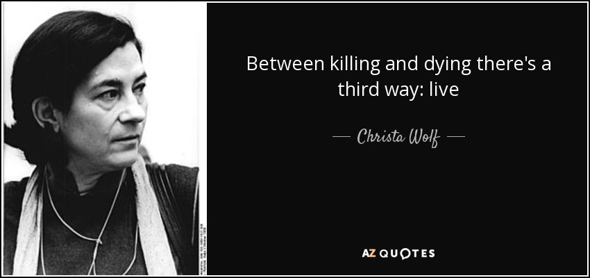 Between killing and dying there's a third way: live - Christa Wolf
