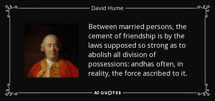 Between married persons, the cement of friendship is by the laws supposed so strong as to abolish all division of possessions: andhas often, in reality, the force ascribed to it. - David Hume