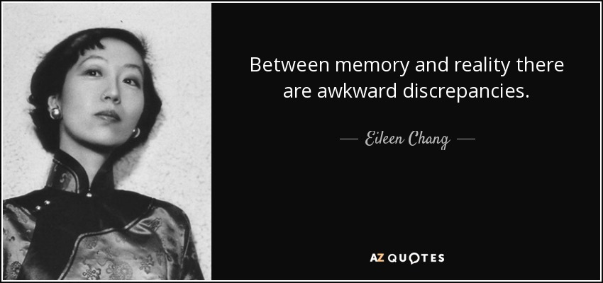 Between memory and reality there are awkward discrepancies. - Eileen Chang
