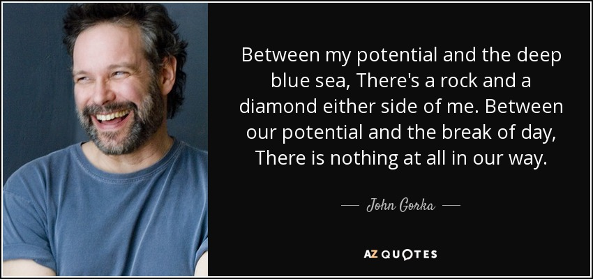 Between my potential and the deep blue sea, There's a rock and a diamond either side of me. Between our potential and the break of day, There is nothing at all in our way. - John Gorka