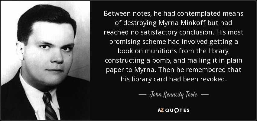 Between notes, he had contemplated means of destroying Myrna Minkoff but had reached no satisfactory conclusion. His most promising scheme had involved getting a book on munitions from the library, constructing a bomb, and mailing it in plain paper to Myrna. Then he remembered that his library card had been revoked. - John Kennedy Toole