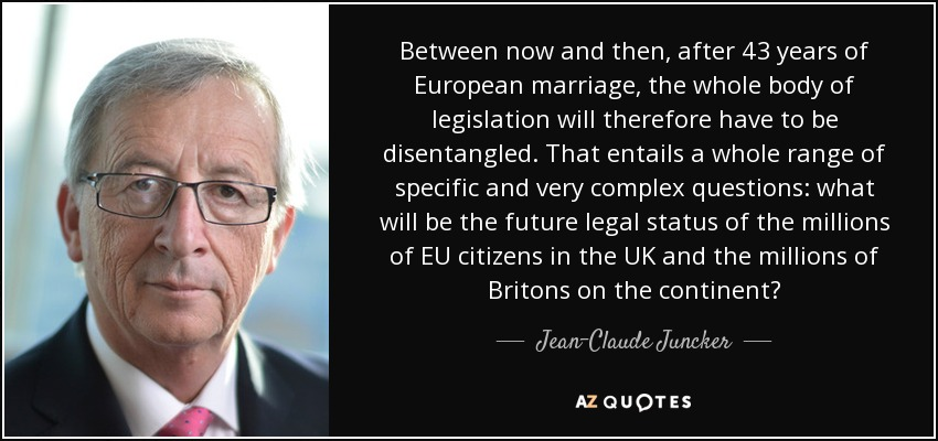 Between now and then, after 43 years of European marriage, the whole body of legislation will therefore have to be disentangled. That entails a whole range of specific and very complex questions: what will be the future legal status of the millions of EU citizens in the UK and the millions of Britons on the continent? - Jean-Claude Juncker
