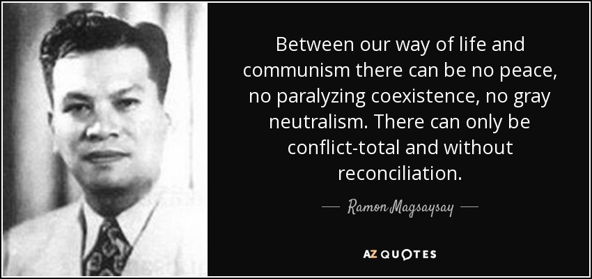 Between our way of life and communism there can be no peace, no paralyzing coexistence, no gray neutralism. There can only be conflict-total and without reconciliation. - Ramon Magsaysay