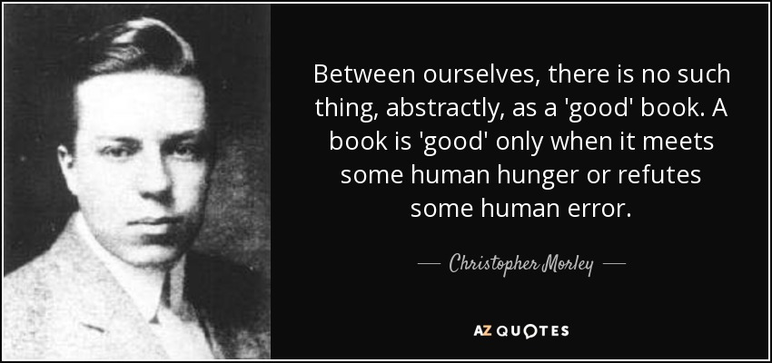 Between ourselves, there is no such thing, abstractly, as a 'good' book. A book is 'good' only when it meets some human hunger or refutes some human error. - Christopher Morley
