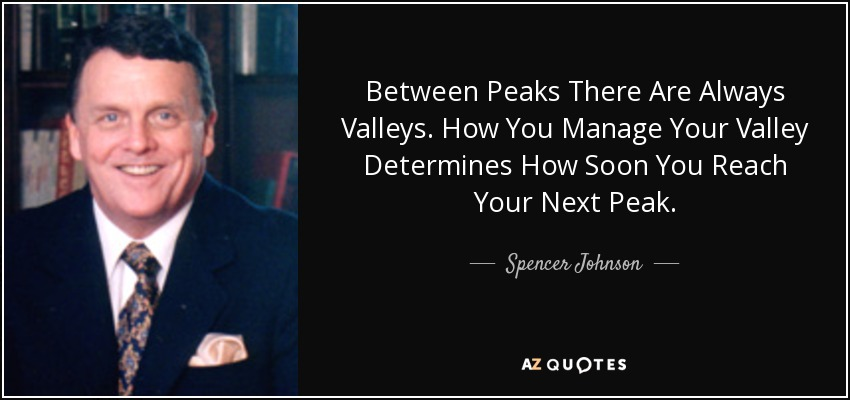 Between Peaks There Are Always Valleys. How You Manage Your Valley Determines How Soon You Reach Your Next Peak. - Spencer Johnson