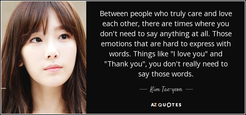 Between people who truly care and love each other, there are times where you don't need to say anything at all. Those emotions that are hard to express with words. Things like