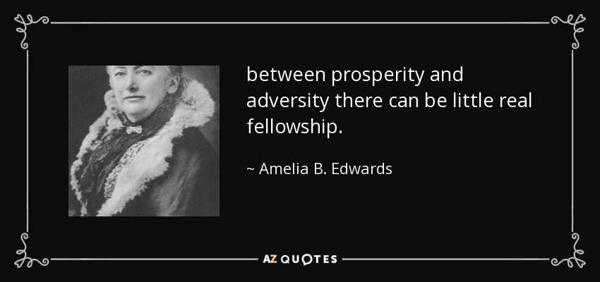 between prosperity and adversity there can be little real fellowship. - Amelia B. Edwards