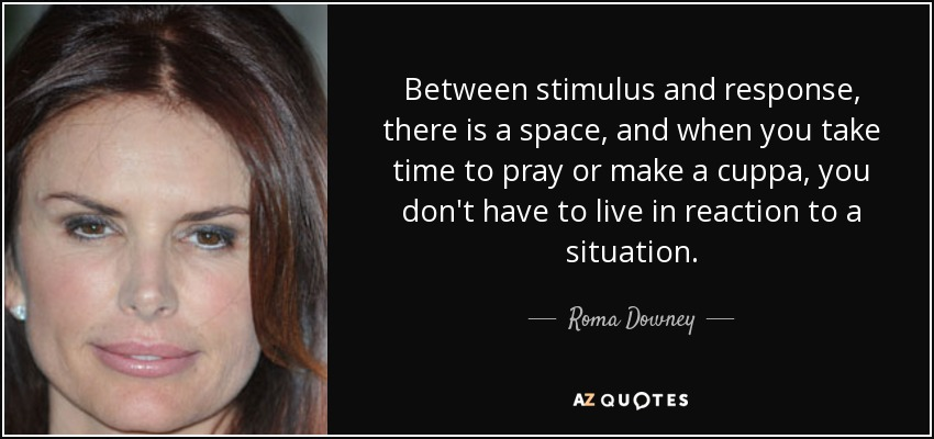 Between stimulus and response, there is a space, and when you take time to pray or make a cuppa, you don't have to live in reaction to a situation. - Roma Downey