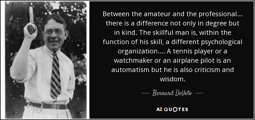 Between the amateur and the professional . . . there is a difference not only in degree but in kind. The skillful man is, within the function of his skill, a different psychological organization. . . . A tennis player or a watchmaker or an airplane pilot is an automatism but he is also criticism and wisdom. - Bernard DeVoto