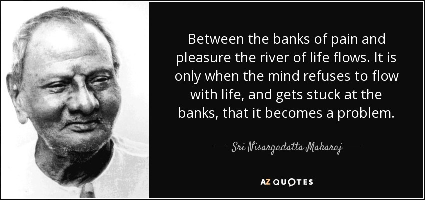 Between the banks of pain and pleasure the river of life flows. It is only when the mind refuses to flow with life, and gets stuck at the banks, that it becomes a problem. - Sri Nisargadatta Maharaj