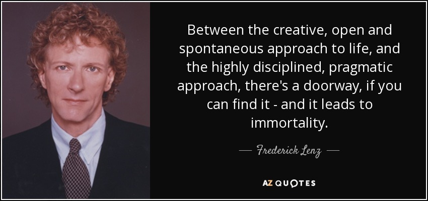 Between the creative, open and spontaneous approach to life, and the highly disciplined, pragmatic approach, there's a doorway, if you can find it - and it leads to immortality. - Frederick Lenz