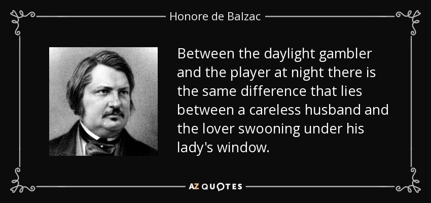 Between the daylight gambler and the player at night there is the same difference that lies between a careless husband and the lover swooning under his lady's window. - Honore de Balzac