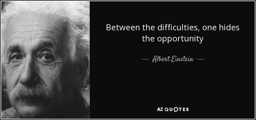 Between the difficulties, one hides the opportunity - Albert Einstein
