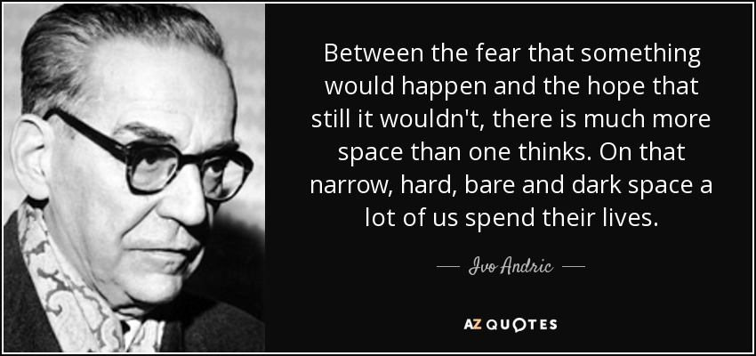 Between the fear that something would happen and the hope that still it wouldn't, there is much more space than one thinks. On that narrow, hard, bare and dark space a lot of us spend their lives. - Ivo Andric