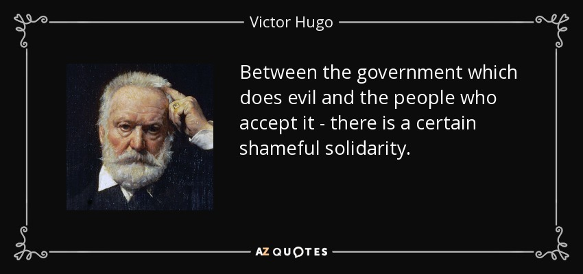 Between the government which does evil and the people who accept it - there is a certain shameful solidarity. - Victor Hugo