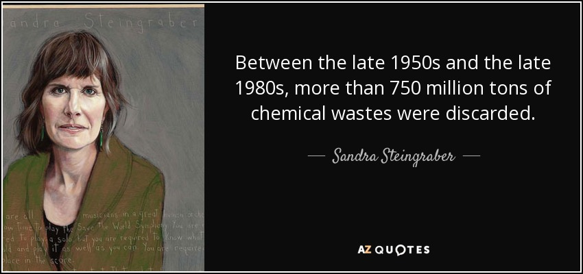 Between the late 1950s and the late 1980s, more than 750 million tons of chemical wastes were discarded. - Sandra Steingraber