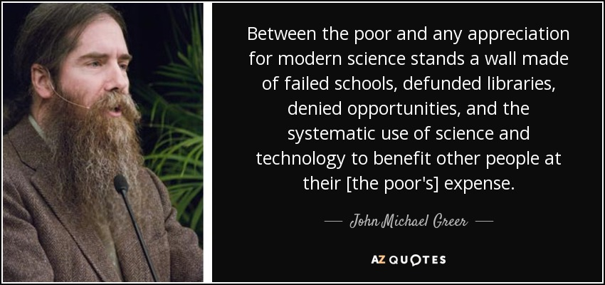 Between the poor and any appreciation for modern science stands a wall made of failed schools, defunded libraries, denied opportunities, and the systematic use of science and technology to benefit other people at their [the poor's] expense. - John Michael Greer