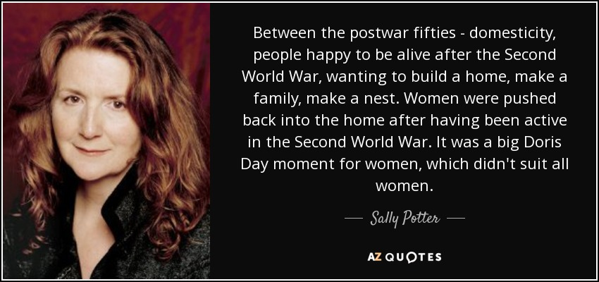 Between the postwar fifties - domesticity, people happy to be alive after the Second World War, wanting to build a home, make a family, make a nest. Women were pushed back into the home after having been active in the Second World War. It was a big Doris Day moment for women, which didn't suit all women. - Sally Potter