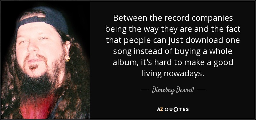 Between the record companies being the way they are and the fact that people can just download one song instead of buying a whole album, it's hard to make a good living nowadays. - Dimebag Darrell