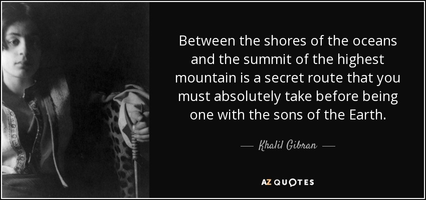 Between the shores of the oceans and the summit of the highest mountain is a secret route that you must absolutely take before being one with the sons of the Earth. - Khalil Gibran