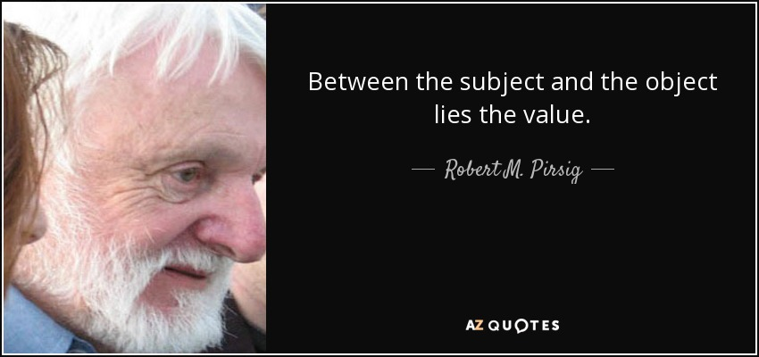 Between the subject and the object lies the value. - Robert M. Pirsig