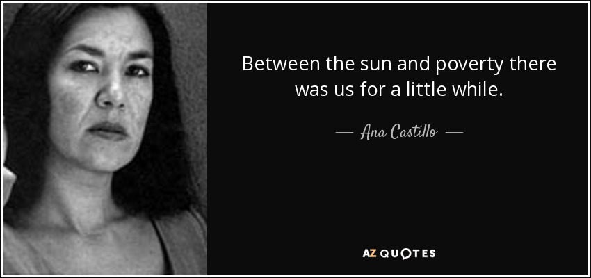 Between the sun and poverty there was us for a little while. - Ana Castillo