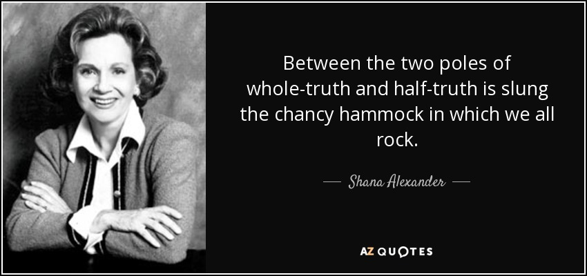 Between the two poles of whole-truth and half-truth is slung the chancy hammock in which we all rock. - Shana Alexander