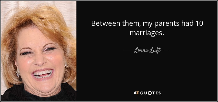 Between them, my parents had 10 marriages. - Lorna Luft