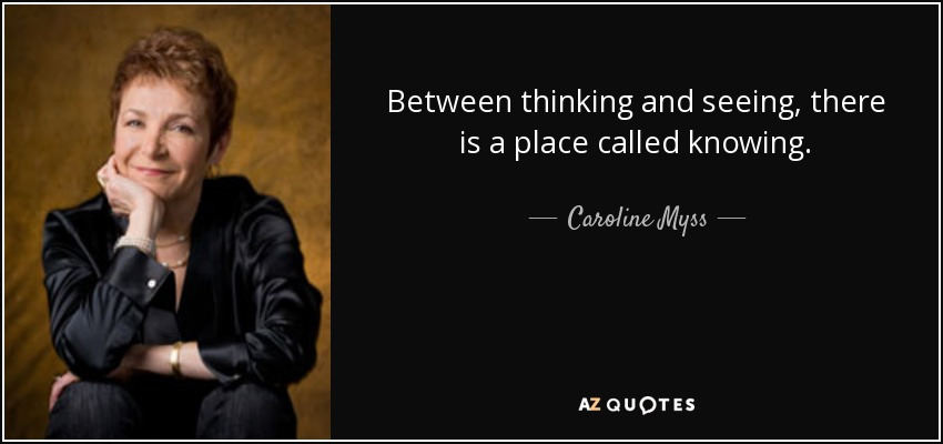 Between thinking and seeing, there is a place called knowing. - Caroline Myss