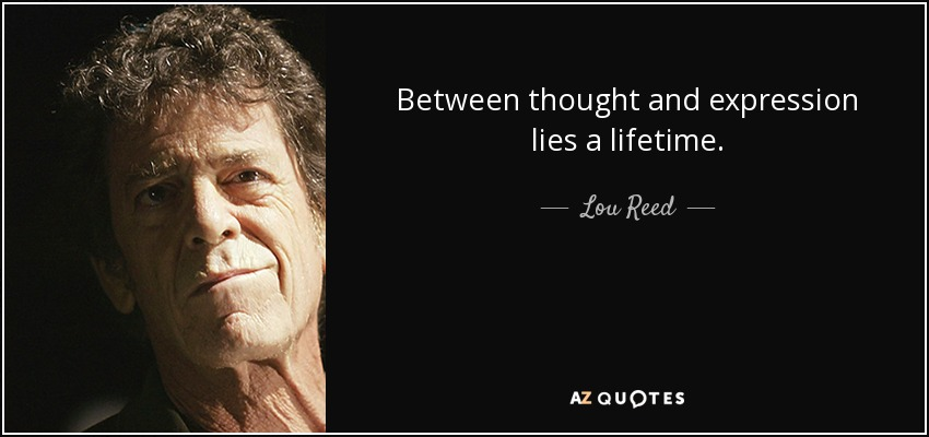 Between thought and expression lies a lifetime. - Lou Reed
