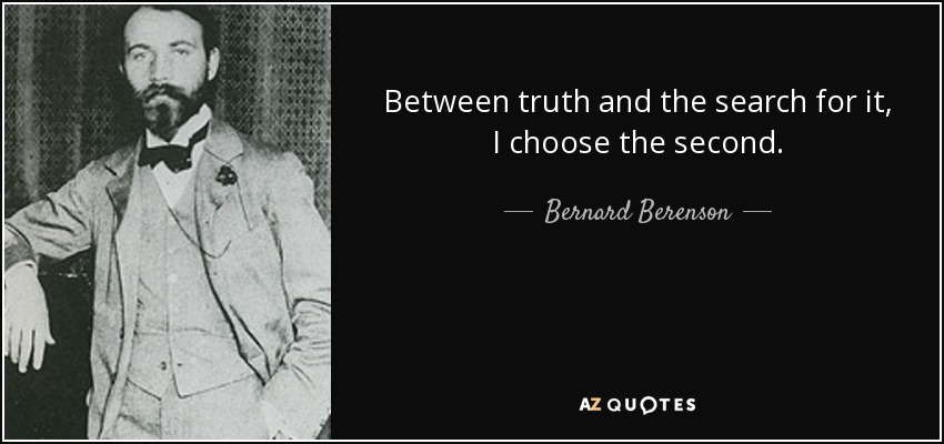 Between truth and the search for it, I choose the second. - Bernard Berenson