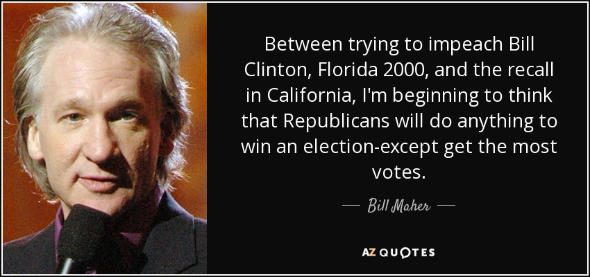 Between trying to impeach Bill Clinton, Florida 2000, and the recall in California, I'm beginning to think that Republicans will do anything to win an election-except get the most votes. - Bill Maher