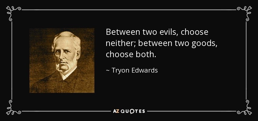 Between two evils, choose neither; between two goods, choose both. - Tryon Edwards