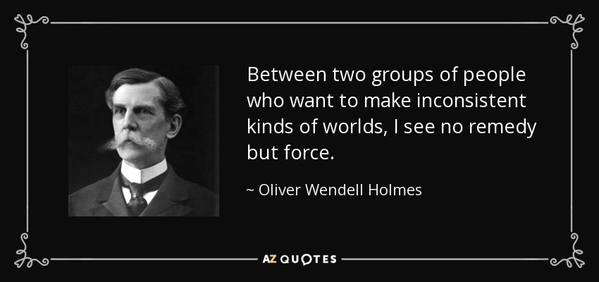Between two groups of people who want to make inconsistent kinds of worlds, I see no remedy but force. - Oliver Wendell Holmes, Jr.