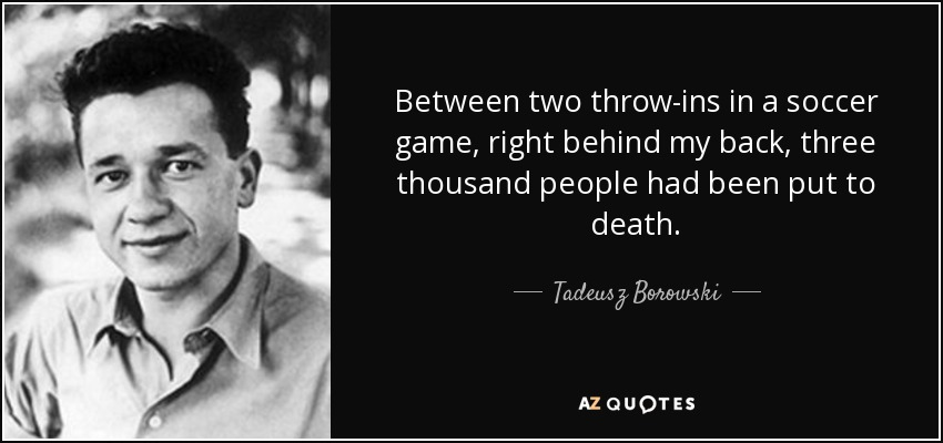 Between two throw-ins in a soccer game, right behind my back, three thousand people had been put to death. - Tadeusz Borowski