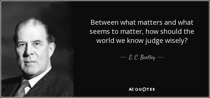 Between what matters and what seems to matter, how should the world we know judge wisely? - E. C. Bentley