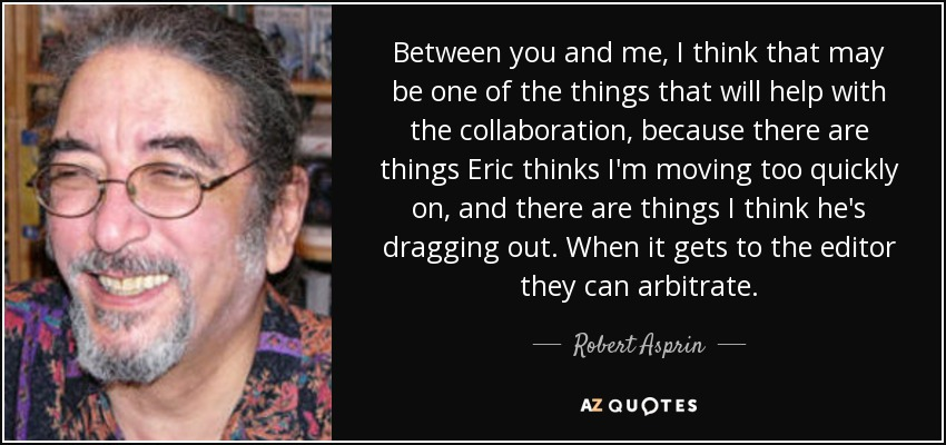 Between you and me, I think that may be one of the things that will help with the collaboration, because there are things Eric thinks I'm moving too quickly on, and there are things I think he's dragging out. When it gets to the editor they can arbitrate. - Robert Asprin