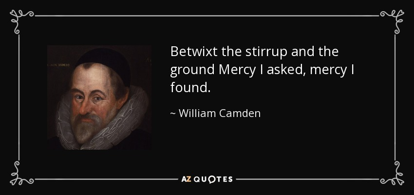 Betwixt the stirrup and the ground Mercy I asked, mercy I found. - William Camden
