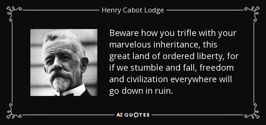 Beware how you trifle with your marvelous inheritance, this great land of ordered liberty, for if we stumble and fall, freedom and civilization everywhere will go down in ruin. - Henry Cabot Lodge