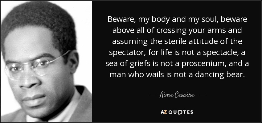 Beware, my body and my soul, beware above all of crossing your arms and assuming the sterile attitude of the spectator, for life is not a spectacle, a sea of griefs is not a proscenium, and a man who wails is not a dancing bear. - Aime Cesaire