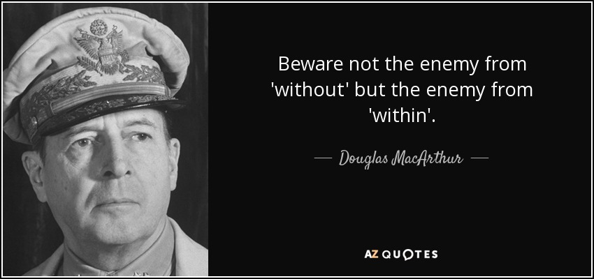 Beware not the enemy from 'without' but the enemy from 'within'. - Douglas MacArthur
