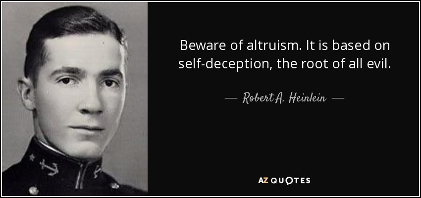 Beware of altruism. It is based on self-deception, the root of all evil. - Robert A. Heinlein