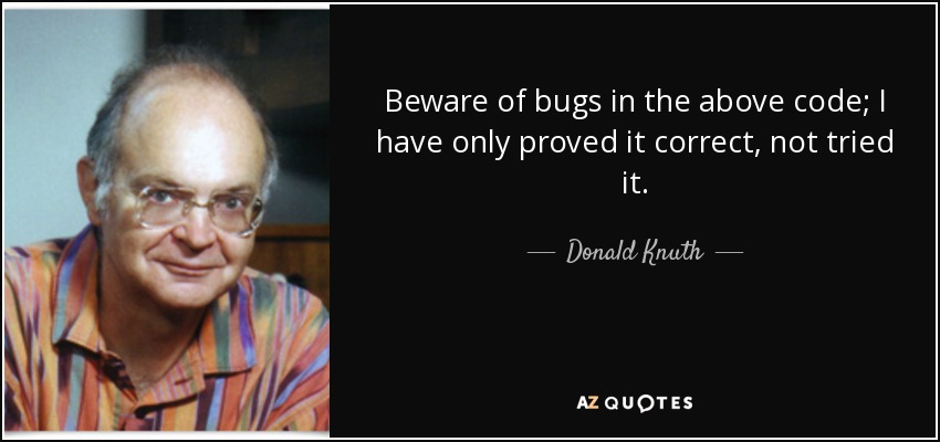 Beware of bugs in the above code; I have only proved it correct, not tried it. - Donald Knuth