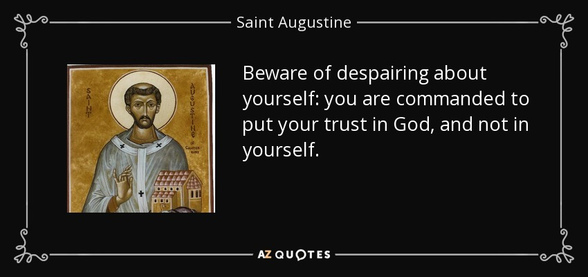 Beware of despairing about yourself: you are commanded to put your trust in God, and not in yourself. - Saint Augustine